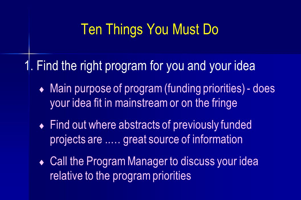 Ten Things You Must Do 1. Find the right program for you and your idea  Main purpose of program (funding priorities) - does your idea fit in mainstre