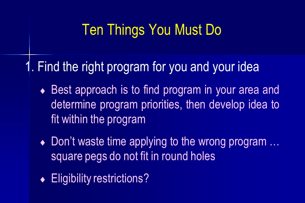 Ten Things You Must Do 1. Find the right program for you and your idea  Best approach is to find program in your area and determine program prioritie