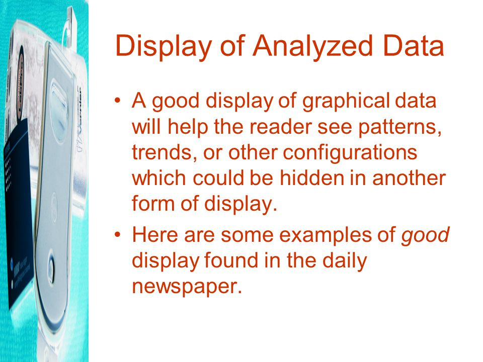 Display of Analyzed Data A good display of graphical data will help the reader see patterns, trends, or other configurations which could be hidden in another form of display.