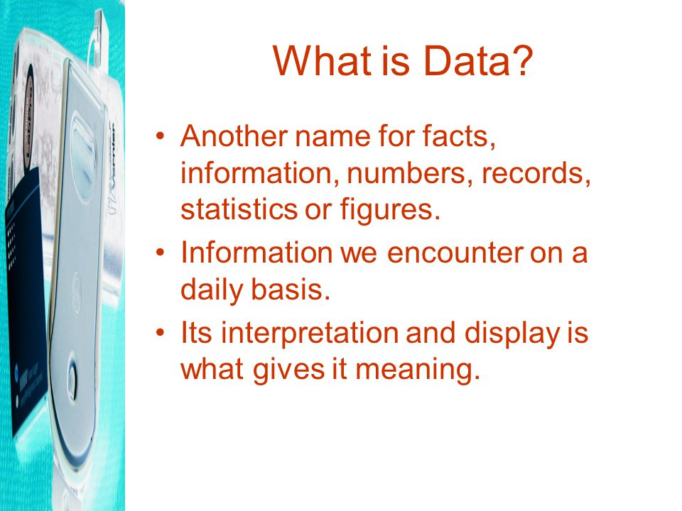 What is Data.Another name for facts, information, numbers, records, statistics or figures.
