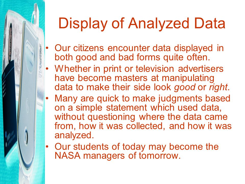 Display of Analyzed Data Our citizens encounter data displayed in both good and bad forms quite often.