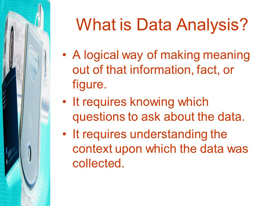What is Data Analysis.A logical way of making meaning out of that information, fact, or figure.