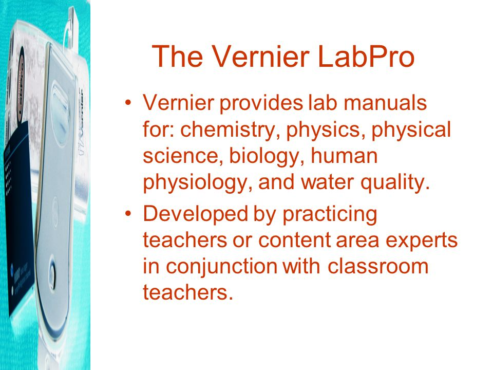 The Vernier LabPro Vernier provides lab manuals for: chemistry, physics, physical science, biology, human physiology, and water quality.