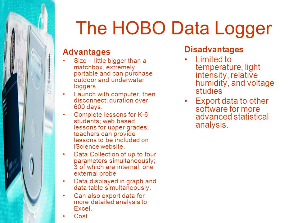 The HOBO Data Logger Advantages Size – little bigger than a matchbox, extremely portable and can purchase outdoor and underwater loggers.