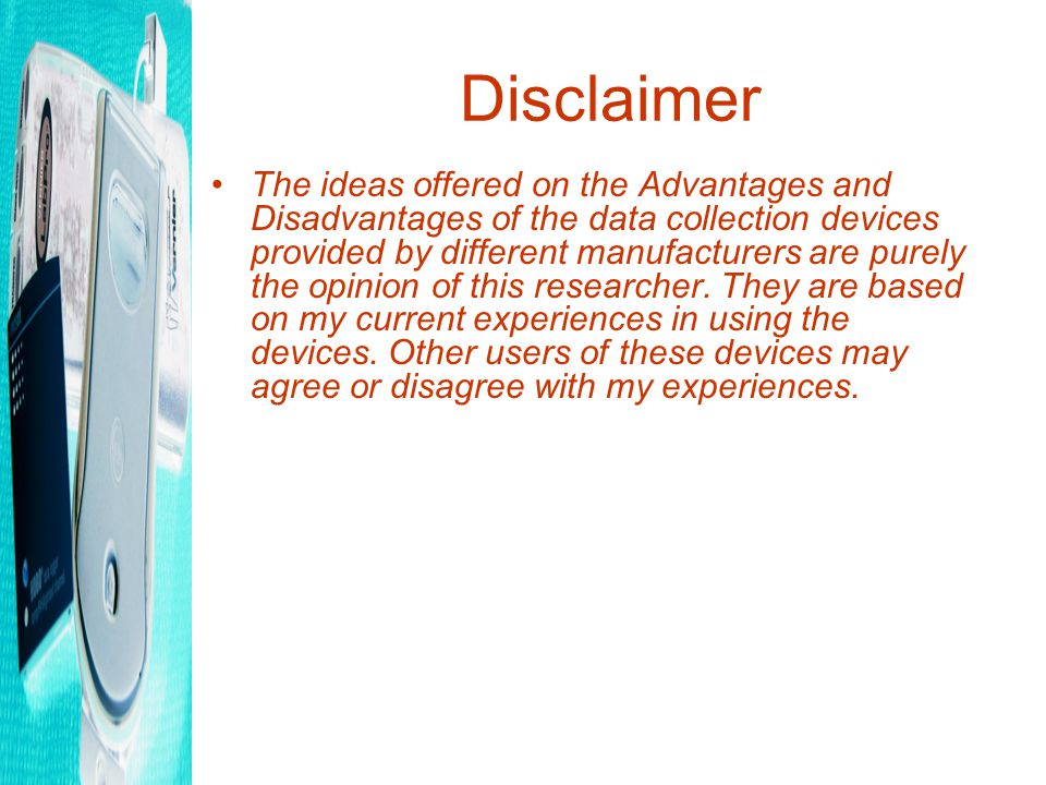 Disclaimer The ideas offered on the Advantages and Disadvantages of the data collection devices provided by different manufacturers are purely the opinion of this researcher.