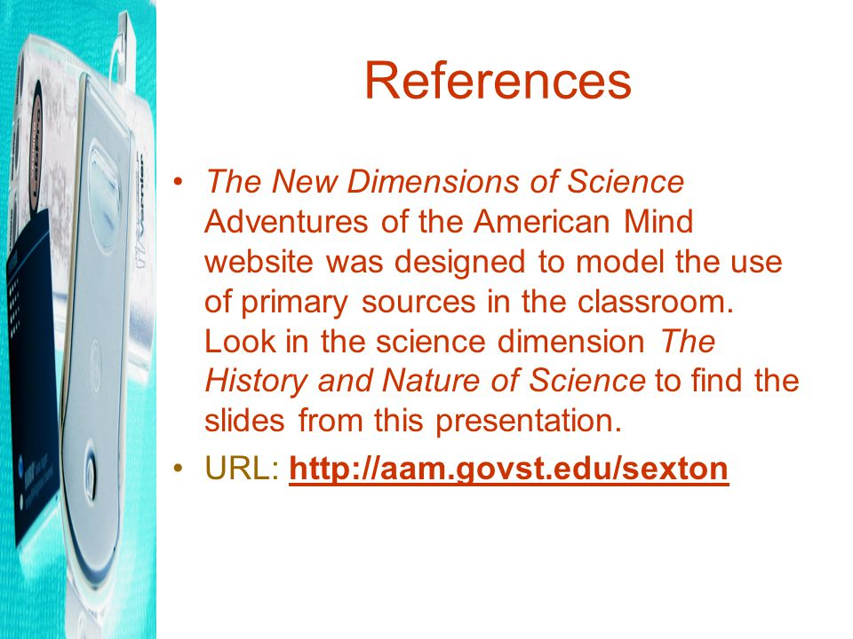 References The New Dimensions of Science Adventures of the American Mind website was designed to model the use of primary sources in the classroom.