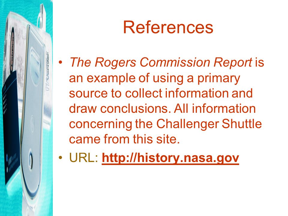 References The Rogers Commission Report is an example of using a primary source to collect information and draw conclusions.