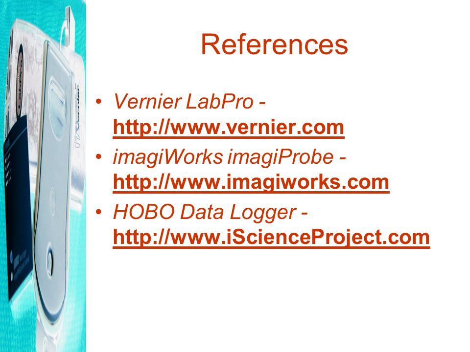 References Vernier LabPro - http://www.vernier.com http://www.vernier.com imagiWorks imagiProbe - http://www.imagiworks.com http://www.imagiworks.com HOBO Data Logger - http://www.iScienceProject.com http://www.iScienceProject.com