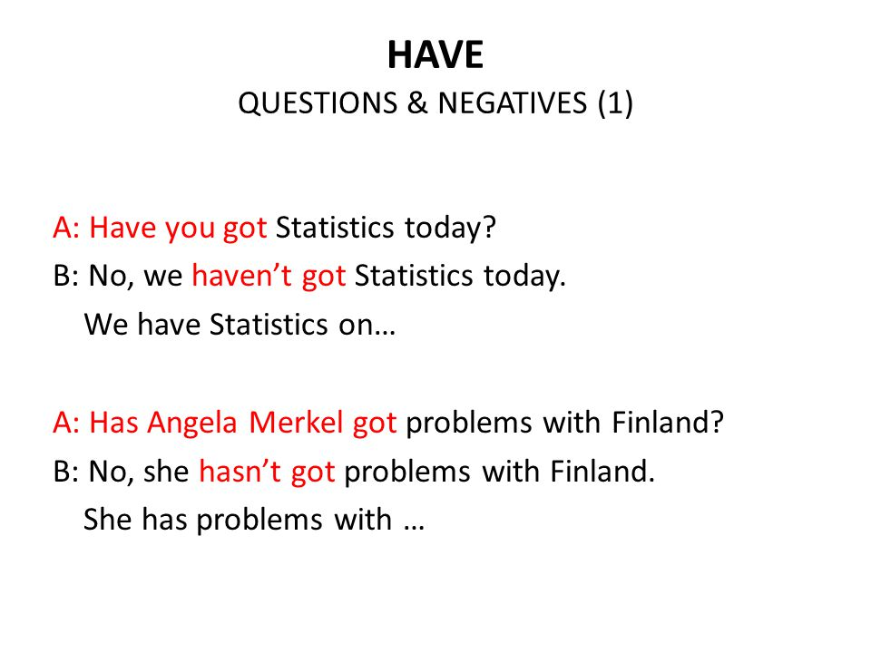 HAVE QUESTIONS & NEGATIVES (1) A: Have you got Statistics today? B: No, we haven't got Statistics today. We have Statistics on… A: Has Angela Merkel g