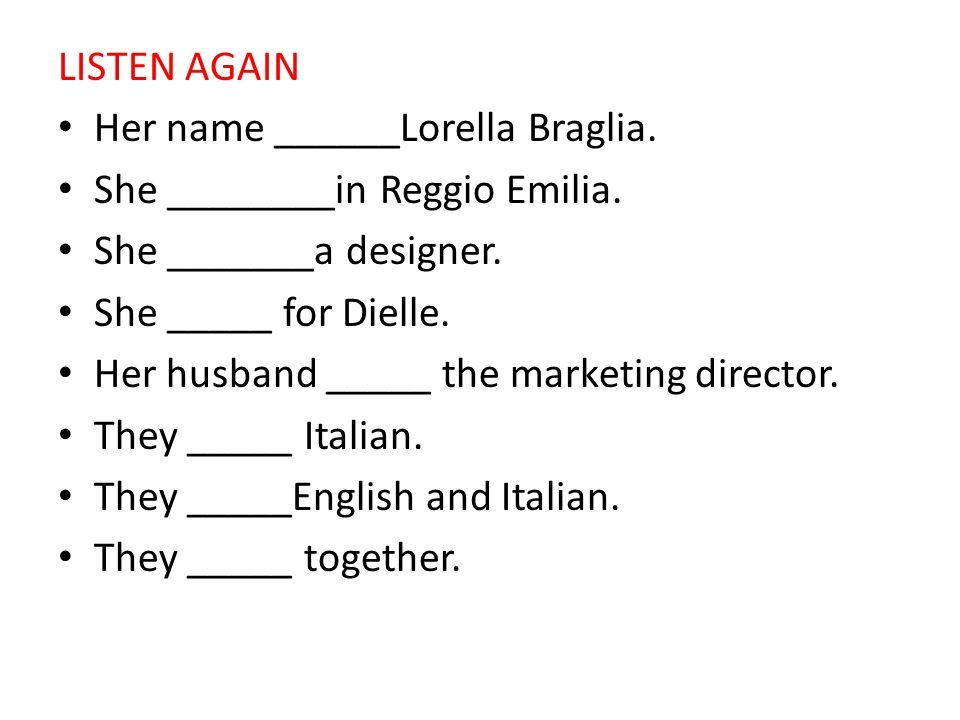 LISTEN AGAIN Her name ______Lorella Braglia. She ________in Reggio Emilia. She _______a designer. She _____ for Dielle. Her husband _____ the marketin