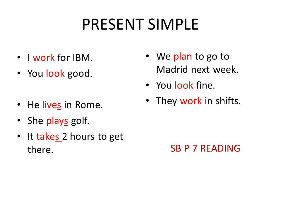 PRESENT SIMPLE I work for IBM. You look good. He lives in Rome. She plays golf. It takes 2 hours to get there. We plan to go to Madrid next week. You