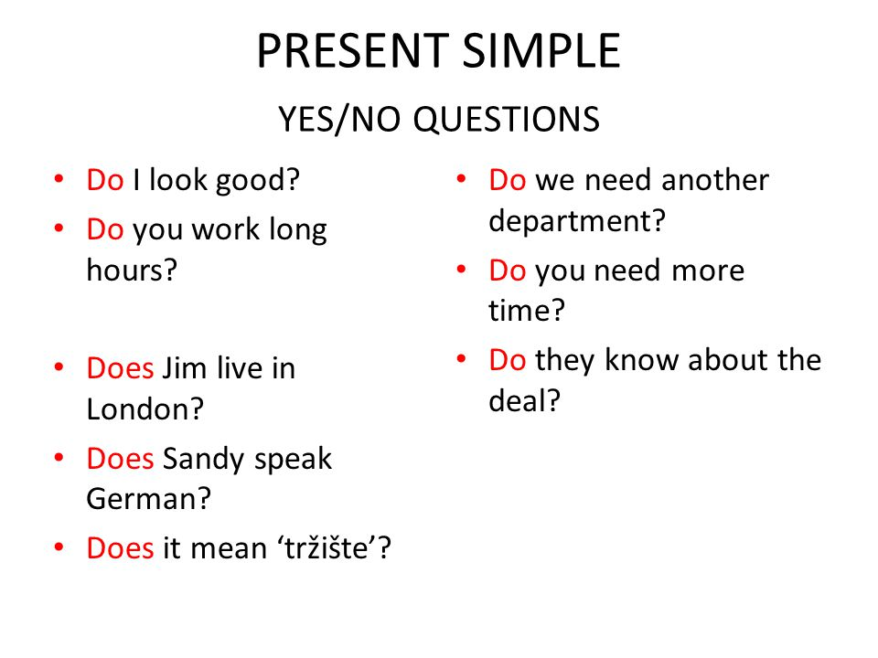 PRESENT SIMPLE YES/NO QUESTIONS Do I look good? Do you work long hours? Does Jim live in London? Does Sandy speak German? Does it mean 'tržište'? Do w