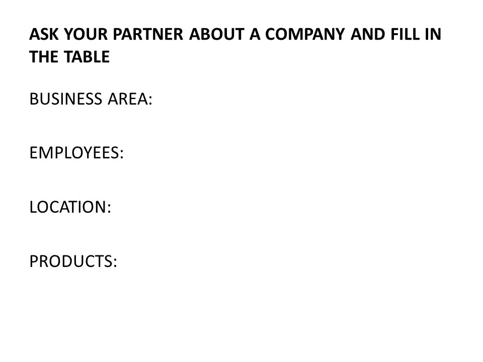 ASK YOUR PARTNER ABOUT A COMPANY AND FILL IN THE TABLE BUSINESS AREA: EMPLOYEES: LOCATION: PRODUCTS: