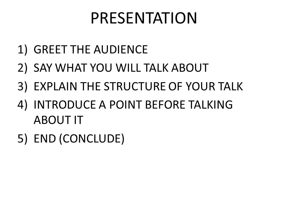 PRESENTATION 1)GREET THE AUDIENCE 2)SAY WHAT YOU WILL TALK ABOUT 3)EXPLAIN THE STRUCTURE OF YOUR TALK 4)INTRODUCE A POINT BEFORE TALKING ABOUT IT 5)EN