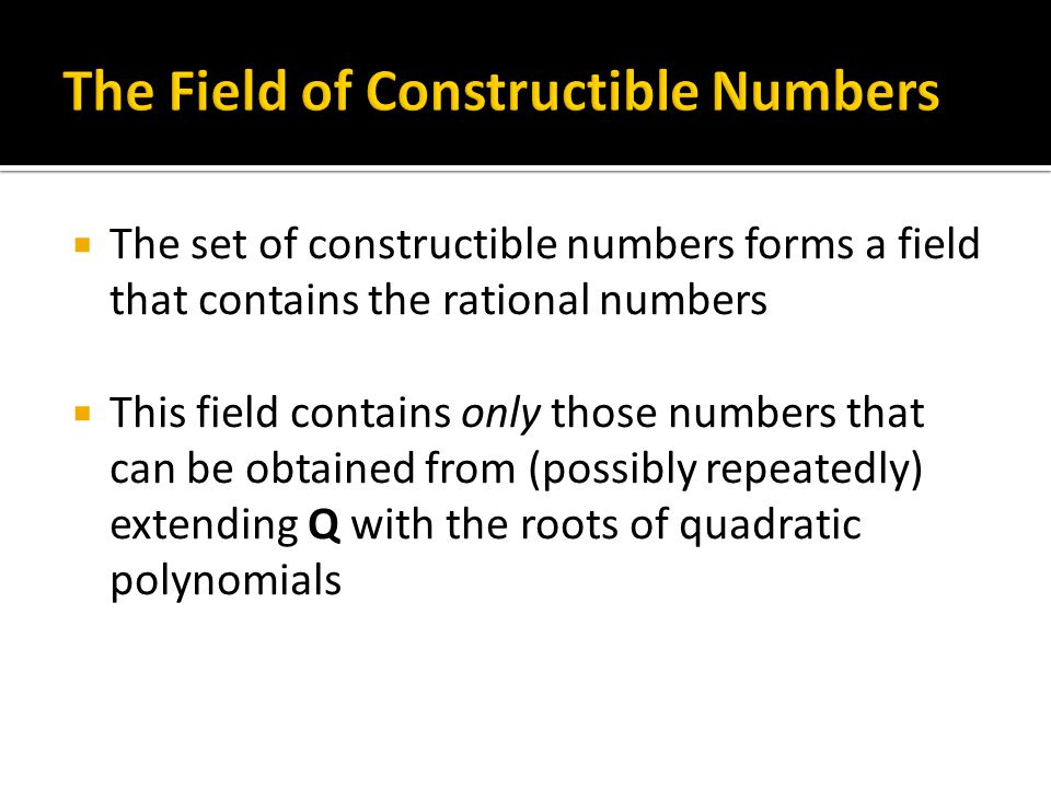  The set of constructible numbers forms a field that contains the rational numbers  This field contains only those numbers that can be obtained from (possibly repeatedly) extending Q with the roots of quadratic polynomials