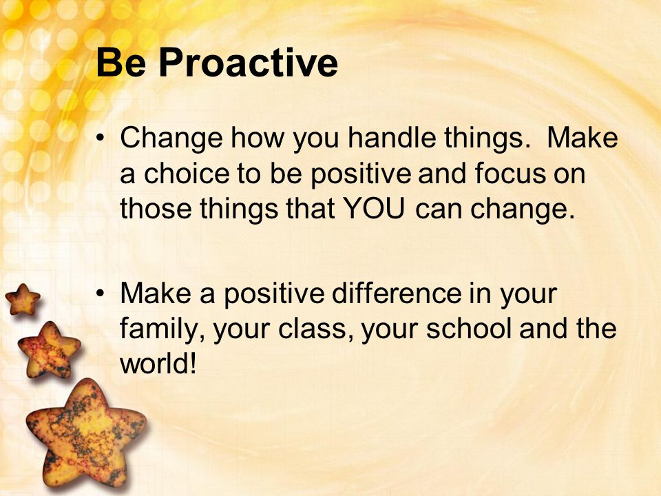 Be Proactive Change how you handle things. Make a choice to be positive and focus on those things that YOU can change. Make a positive difference in y
