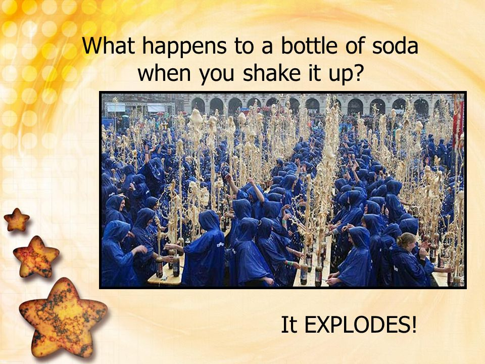 What happens to a bottle of soda when you shake it up? It EXPLODES!