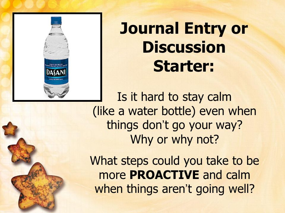 Journal Entry or Discussion Starter: Is it hard to stay calm (like a water bottle) even when things don ' t go your way? Why or why not? What steps co