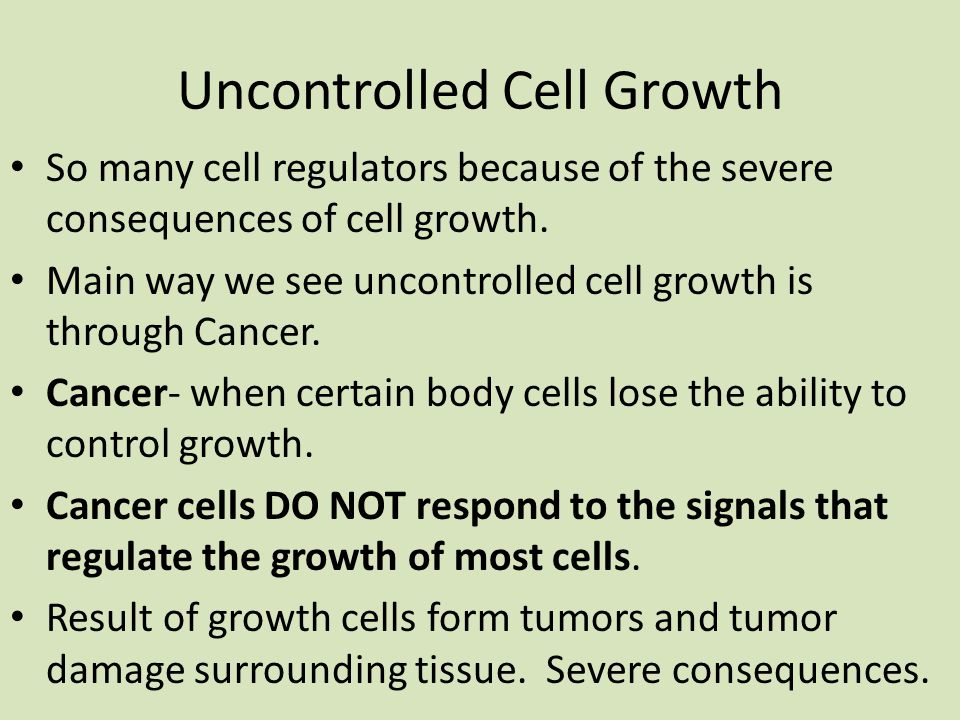 Uncontrolled Cell Growth So many cell regulators because of the severe consequences of cell growth.