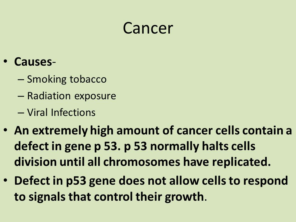 Cancer Causes- – Smoking tobacco – Radiation exposure – Viral Infections An extremely high amount of cancer cells contain a defect in gene p 53.