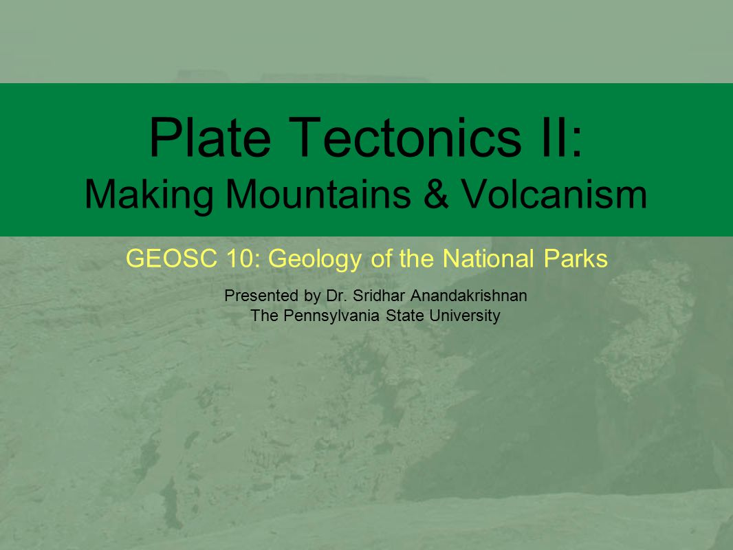 GEOSC 10: Geology of the National Parks Plate Tectonics II: Making Mountains & Volcanism Presented by Dr. Sridhar Anandakrishnan The Pennsylvania Stat