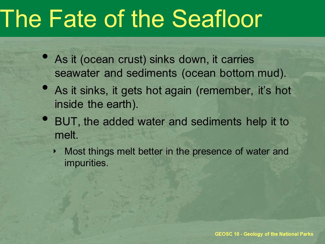 GEOSC 10 - Geology of the National Parks The Fate of the Seafloor As it (ocean crust) sinks down, it carries seawater and sediments (ocean bottom mud)