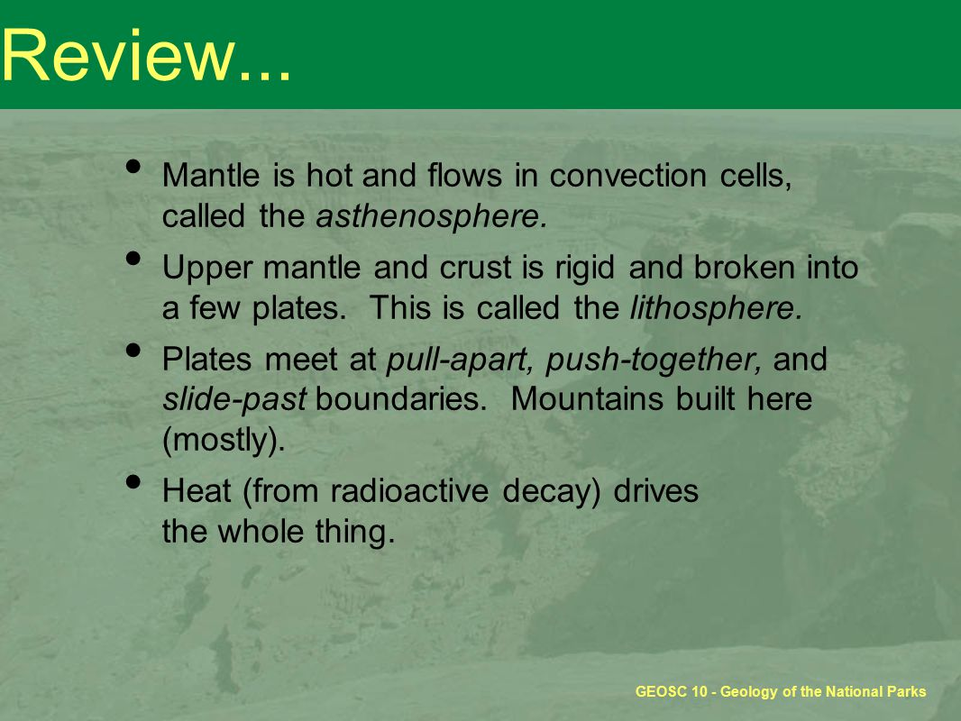 GEOSC 10 - Geology of the National Parks Review... Mantle is hot and flows in convection cells, called the asthenosphere. Upper mantle and crust is ri