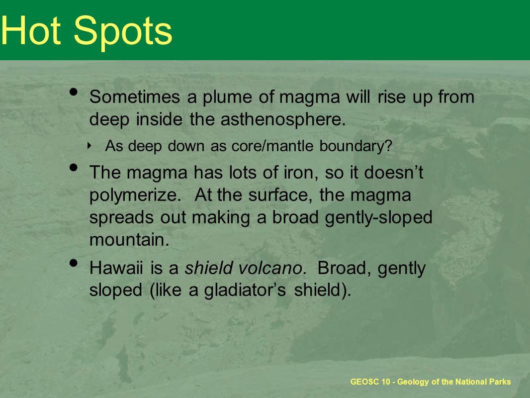 GEOSC 10 - Geology of the National Parks Hot Spots Sometimes a plume of magma will rise up from deep inside the asthenosphere.