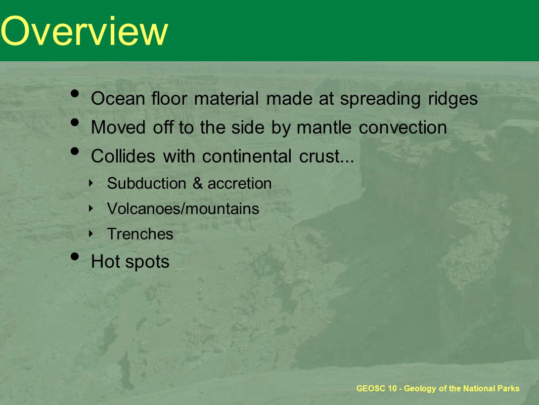 GEOSC 10 - Geology of the National Parks Overview Ocean floor material made at spreading ridges Moved off to the side by mantle convection Collides wi