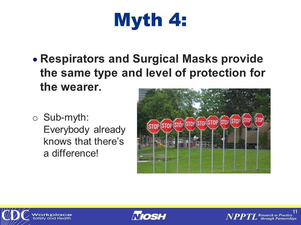 11 Myth 4:  Respirators and Surgical Masks provide the same type and level of protection for the wearer.