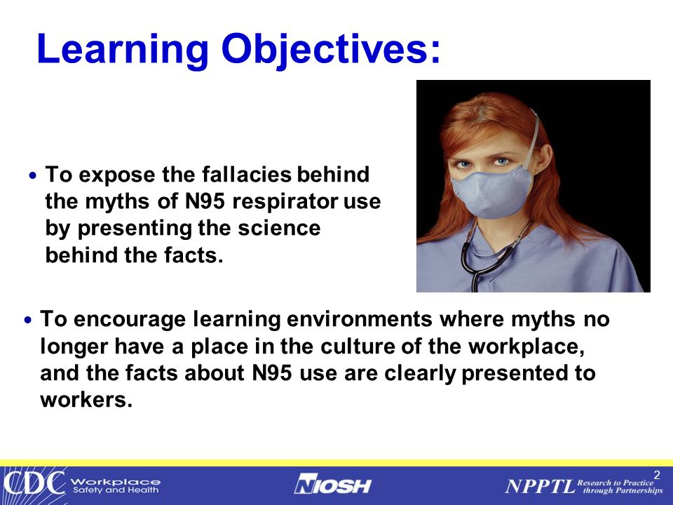 2 Learning Objectives:  To expose the fallacies behind the myths of N95 respirator use by presenting the science behind the facts.