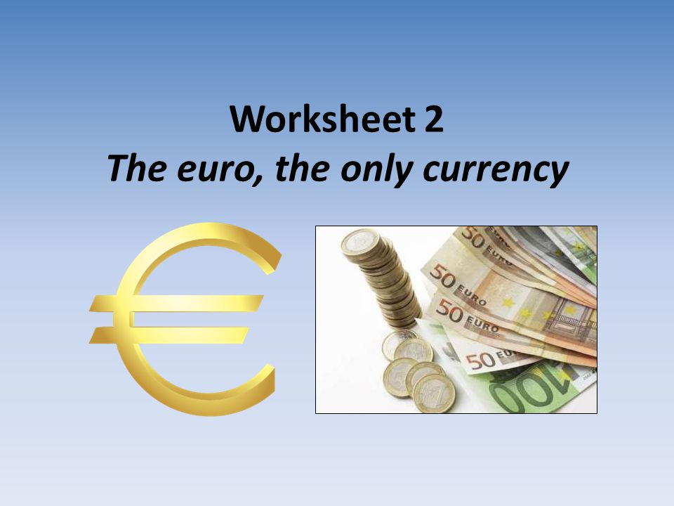 Worksheet 2 The euro, the only currency