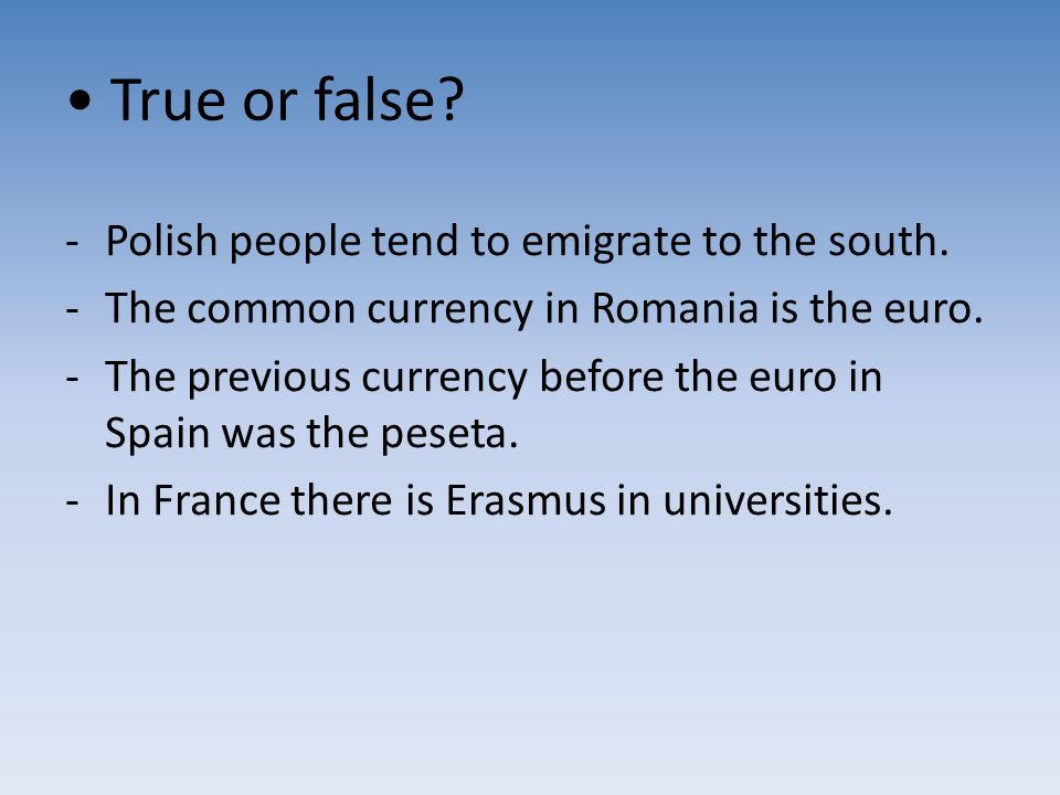 True or false? -Polish people tend to emigrate to the south. -The common currency in Romania is the euro. -The previous currency before the euro in Sp