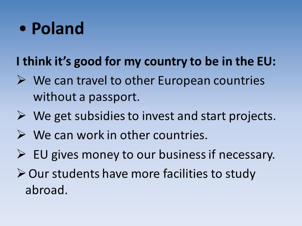 Poland I think it's good for my country to be in the EU:  We can travel to other European countries without a passport.  We get subsidies to invest