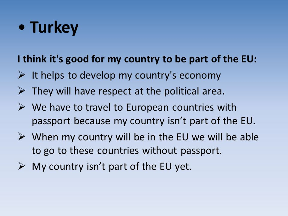 Turkey I think it's good for my country to be part of the EU:  It helps to develop my country's economy  They will have respect at the political are