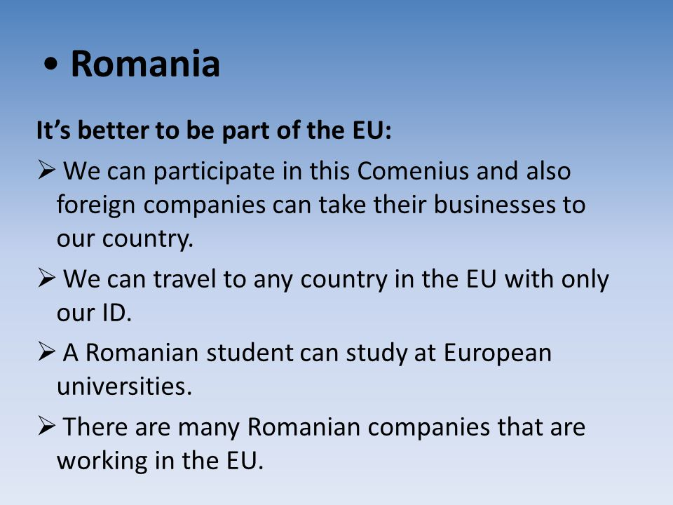 Romania It's better to be part of the EU:  We can participate in this Comenius and also foreign companies can take their businesses to our country. 