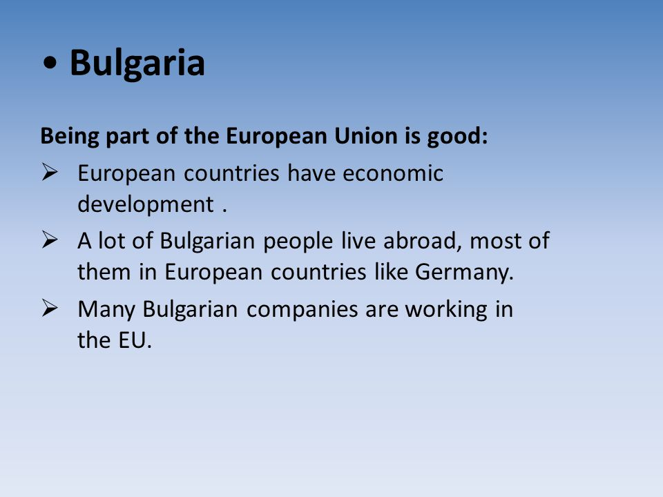 Bulgaria Being part of the European Union is good:  European countries have economic development.  A lot of Bulgarian people live abroad, most of th