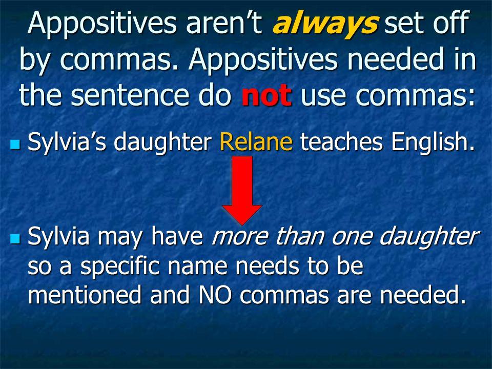 Appositives aren't always set off by commas. Appositives needed in the sentence do not use commas: Sylvia's daughter Relane teaches English. Sylvia's