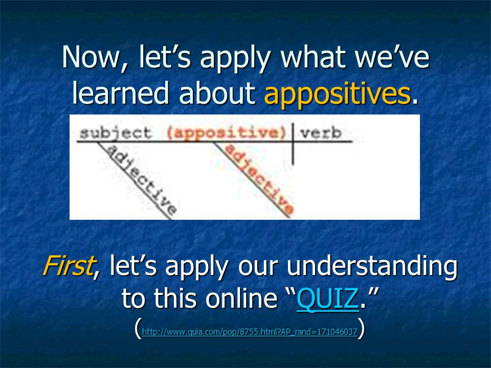 """Now, let's apply what we've learned about appositives. First, let's apply our understanding to this online """"QUIZ."""" ( http://www.quia.com/pop/8755.html"""