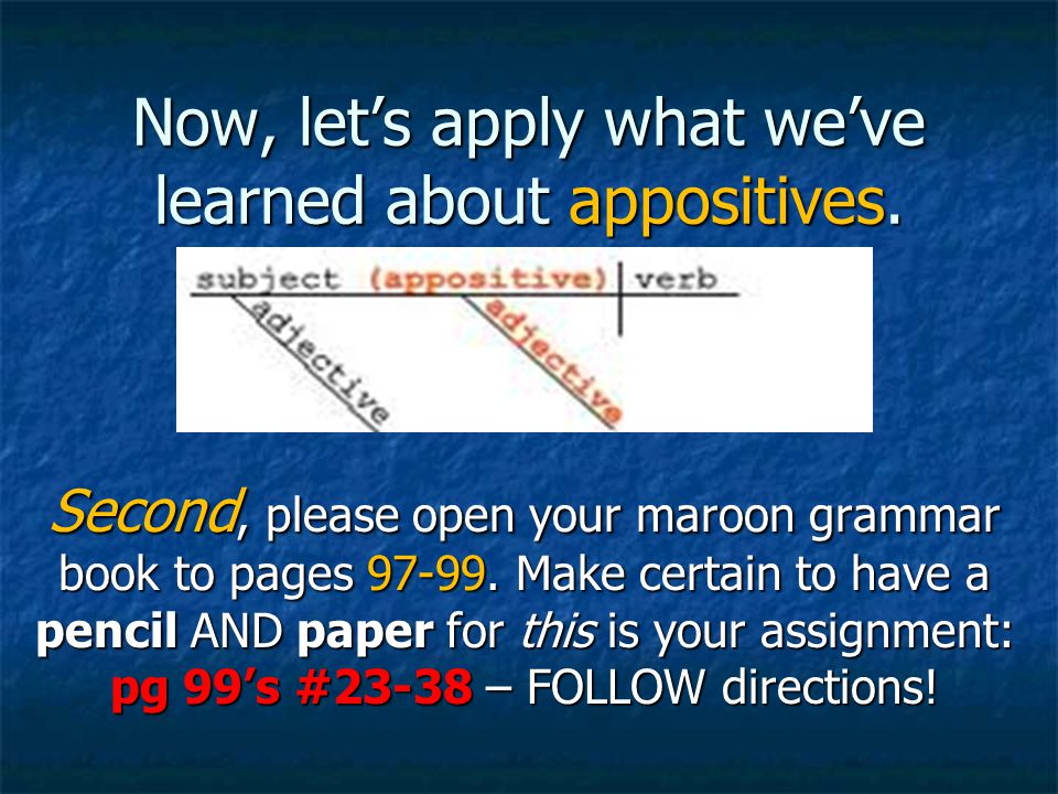 Now, let's apply what we've learned about appositives. Second, please open your maroon grammar book to pages 97-99. Make certain to have a pencil AND