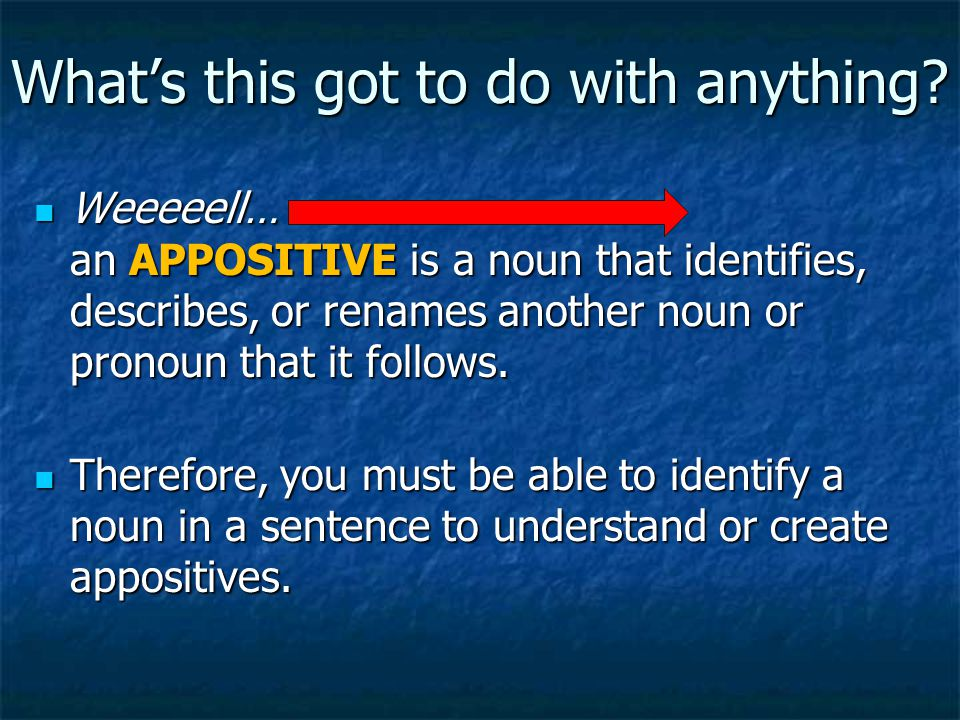 What's this got to do with anything? Weeeeell… an APPOSITIVE is a noun that identifies, describes, or renames another noun or pronoun that it follows.