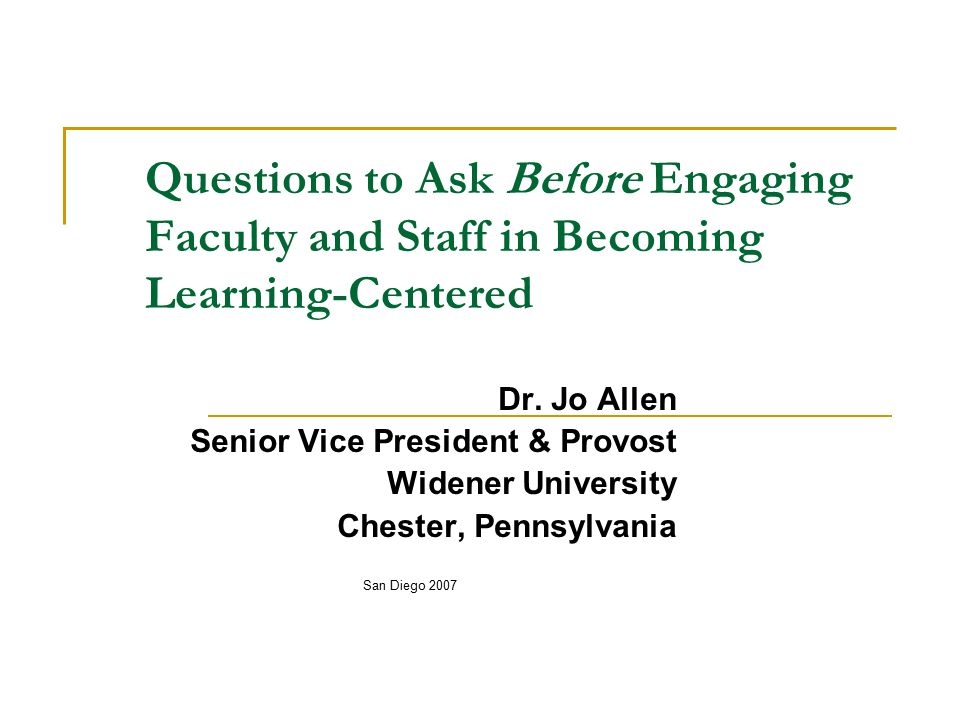 Questions for All… Can we place the appropriate attention on teaching as a strategy or tool (through faculty development and faculty evaluations) in the context of being learning- or learner- focused, rather than as a product in itself?