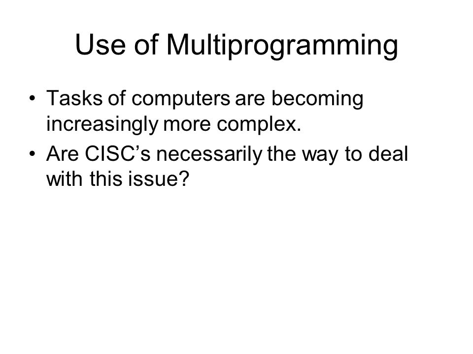 Use of Multiprogramming Tasks of computers are becoming increasingly more complex.