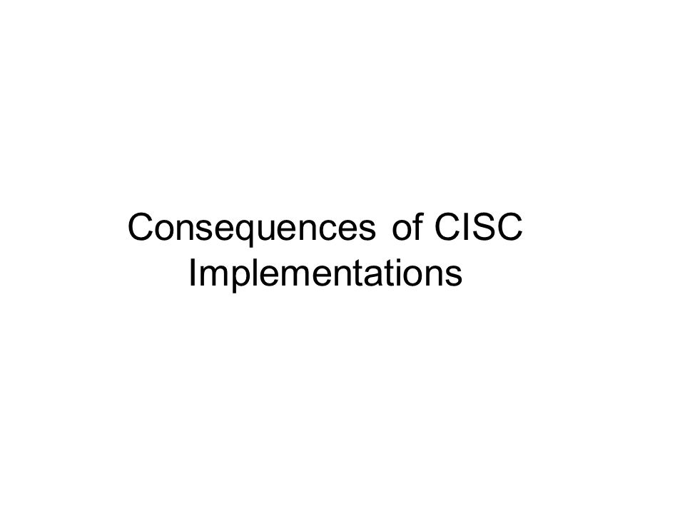Consequences of CISC Implementations