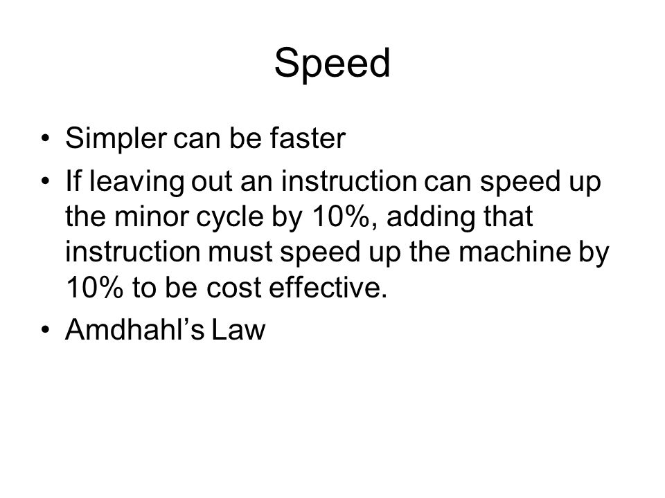 Speed Simpler can be faster If leaving out an instruction can speed up the minor cycle by 10%, adding that instruction must speed up the machine by 10% to be cost effective.
