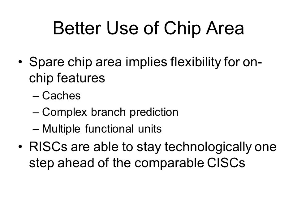 Better Use of Chip Area Spare chip area implies flexibility for on- chip features –Caches –Complex branch prediction –Multiple functional units RISCs are able to stay technologically one step ahead of the comparable CISCs
