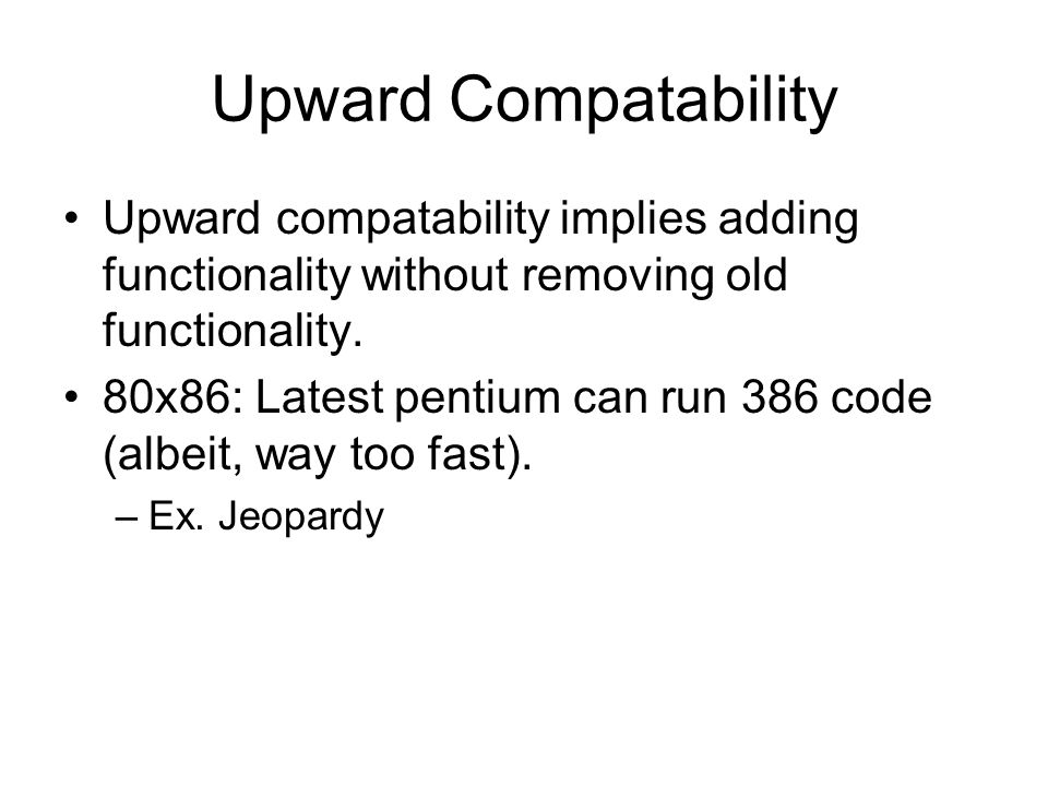 Upward Compatability Upward compatability implies adding functionality without removing old functionality.