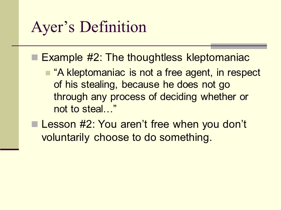 "Ayer's Definition Example #2: The thoughtless kleptomaniac ""A kleptomaniac is not a free agent, in respect of his stealing, because he does not go thr"