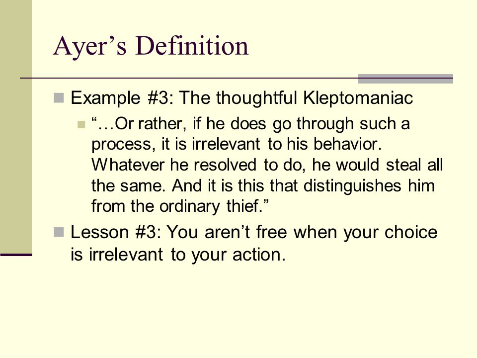 "Ayer's Definition Example #3: The thoughtful Kleptomaniac ""…Or rather, if he does go through such a process, it is irrelevant to his behavior. Whateve"