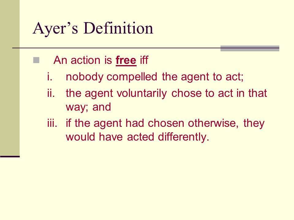 Ayer's Definition An action is free iff i.nobody compelled the agent to act; ii.the agent voluntarily chose to act in that way; and iii.if the agent h